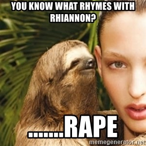 sexy sloth - you know what rhymes with rhiannon? .......rape