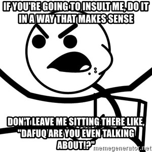 "Cereal Guy Angry - If you're going to insult me, do it in a way that makes sense don't leave me sitting there like, ""dafuq are you even talking about!?"""