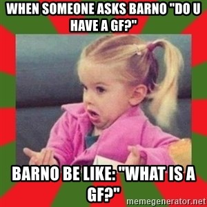 "dafuq girl - WHEN SOMEONE ASKS BARNO ""DO U HAVE A GF?"" BARNO BE LIKE: ""WHAT IS A GF?"""