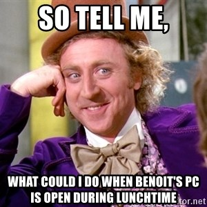 Willy Wonka - So tell me, What could i do when benoit's pc is open during lunchtime