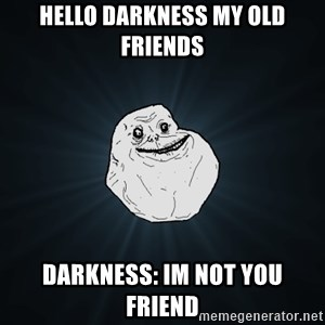 Forever Alone - hello darkness my old friends darkness: im not you friend