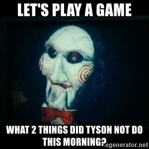 SAW - I wanna play a game - Let's play a game What 2 things did Tyson not do this morning?