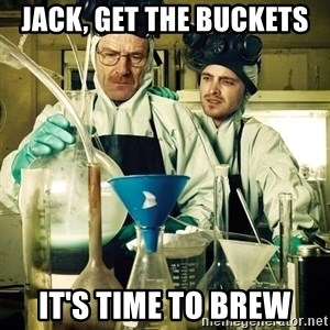 breaking bad - Jack, get the buckets It's time to brew