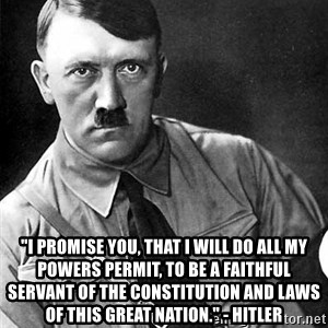 "Hitler Advice -  ""I promise you, that I will do all my powers permit, to be a faithful servant of the Constitution and laws of this great nation."" - Hitler"