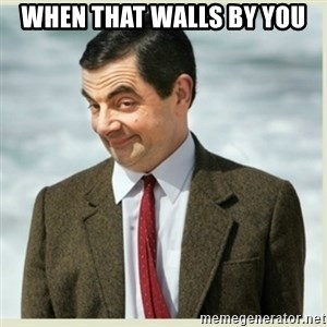 MR bean - when that walls by you