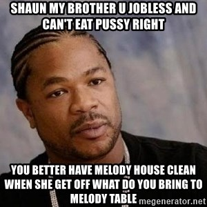 Yo Dawg - Shaun my brother u jobless and can't eat pussy right You better have Melody house clean when she get off what do you bring to Melody table