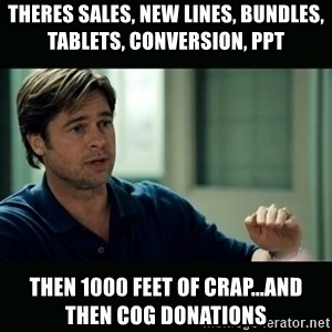 50 feet of Crap - ThEres Sales, New LiNeS, Bundles, Tablets, COnversion, ppt  Then 1000 feet of crap...and then cog donAtions
