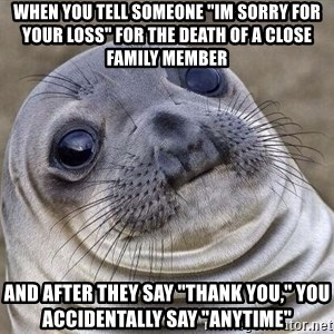 """Awkward Seal - When you tell SOMEONE """"IM SORRY for your loss"""" FOR the death of a close family member And after they say """"thank you,"""" you accidentally say """"anytime"""""""