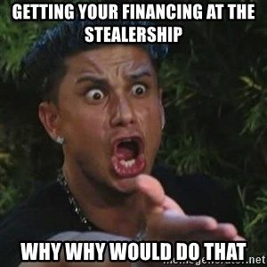 Angry Guido  - getting your financing at the stealership why Why would do that