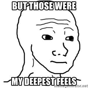 That Feel Guy - But those were  my deepest feels
