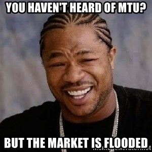 Yo Dawg - You haven't heard of MTU? But the market is flooded