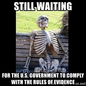 Still Waiting - Still waiting for the U.S. government to comply with the rules of evidence
