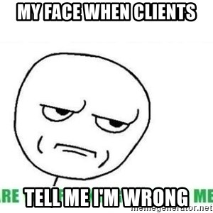 Are You Fucking Kidding Me - my face when clients tell me i'm wrong