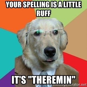 """Business Dog - your spelling is a little ruff it's """"Theremin"""""""