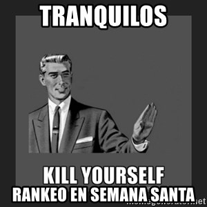 kill yourself guy - TRANQUILOS RANKEO EN SEMANA SANTA