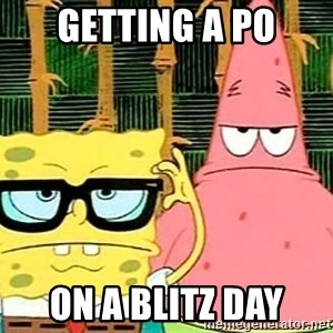 Serious Spongebob - Getting a PO ON a blitz day