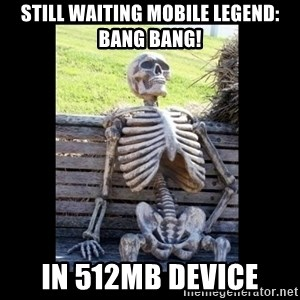 Still Waiting - still waiting Mobile legend: Bang bang! in 512mb device