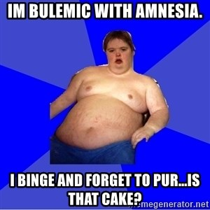 Chubby Fat Boy - im bulemic with amnesia. i binge and forget to pur...is that cake?