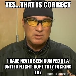 Steven Seagal Mma - yes...that is correct i have never been bumped of a united flight. hope they fucking try