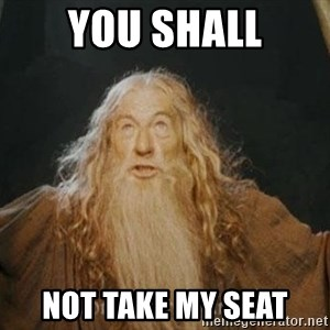 You shall not pass - You shall not take my seat
