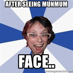 Annoying Facebook Girl - after seeing munmum  face..