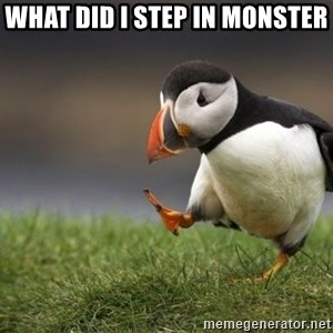 Unpopular Opinion Puffin - what did i step in monster
