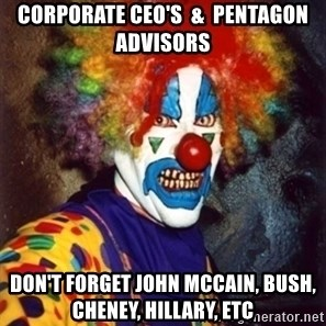 Insanity Clown - corporate ceo's  &  pentagon advisors don't forget john mccain, bush, cheney, hillary, etc