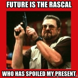 Angry Walter With Gun - Future Is The Rascal who has spoiled my present