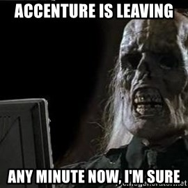 OP will surely deliver skeleton - ACCENTURE IS LEAVING ANY MINUTE NOW, I'M SURE