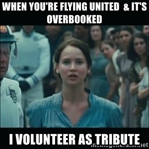 I volunteer as tribute Katniss - When you're flying united  & it's overbooked  I volunteer as tribute