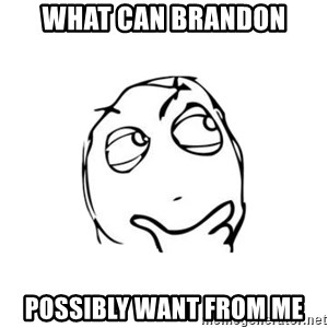 thinking guy - What can brandon possibly want from me