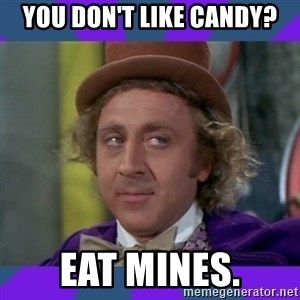 Sarcastic Wonka - you don't like Candy? eat mines.