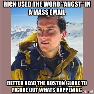 """Bear Grylls Piss - Rick used the word """"angst"""" in a mass email Better read the boston globe to figure out whats happening"""