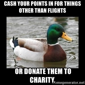 advice mallard - CASH YOUR POINTS IN FOR THINGS OTHER THAN Flights  or donate them to charity.
