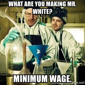 breaking bad - What are you making mr. white? Minimum wage.
