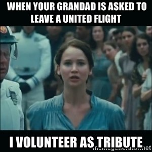 I volunteer as tribute Katniss -  When your grandad is asked to lEave a united flight I volunteer as tribute
