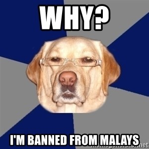 Racist Dawg - why? i'm banned from malays