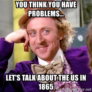 Willy Wonka - you think you have problems... let's talk about the us in 1865