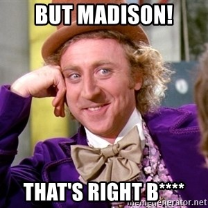 Willy Wonka - But MADISON! That's Right b****