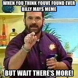 Badass Billy Mays - when you think youve found ever billy mays meme but wait there's more!