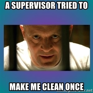 Hannibal lecter - A supervisor tried to  make me clean once