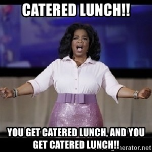 free giveaway oprah - cATERED lunch!! you get catered lunch, AND YOU GET CATERED LUNCH!!
