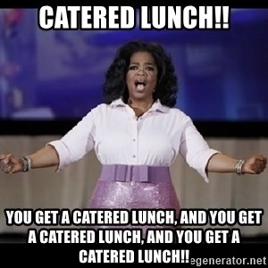 free giveaway oprah - catered lunch!! you get a catered lunch, and you get a catered lunch, and you get a catered lunch!!