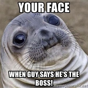 Awkward Seal - Your face When guy Says he's the boSs!
