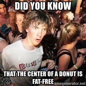 Sudden Realization Ralph - Did you know that the center of a DONUT is fat-free