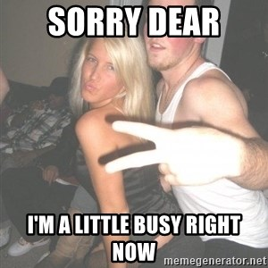 Scumbag Steve - sorry dear  i'm a little busy right now