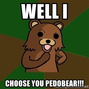 Pedobear - well i  choose you pedobear!!!