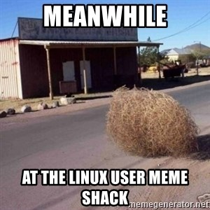 Tumbleweed - meanwhile at the linux user meme shack