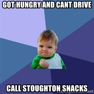 Success Kid - got hungry and cant drive call stoughton snacks