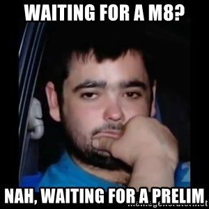 just waiting for a mate - Waiting for a m8? nah, waiting for a prelim